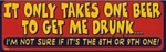 IT ONLY TAKES ONE BEER TO GET ME DRUNK - Bumper Sticker