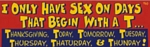 I ONLY HAVE SEX ON DAYS THAT BEGIN WITH T - Bumper Sticker