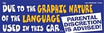 DUE TO THE GRAPHIC NATURE OF THE LANGUAGE USED IN THIS CAR..PARENTAL DISCRETION IS ADVISED - Bumper Sticker